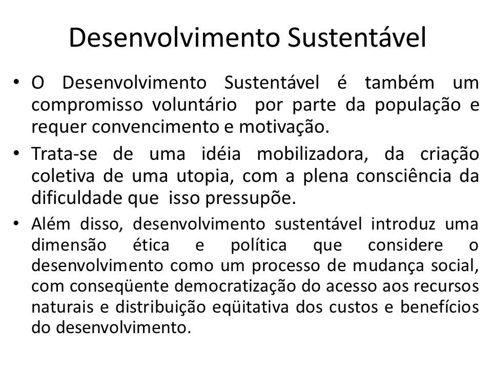 Desenvolvimento Sustentável O Desenvolvimento Sustentável é também um compromisso voluntário por parte da população e requer convencimento e motivação