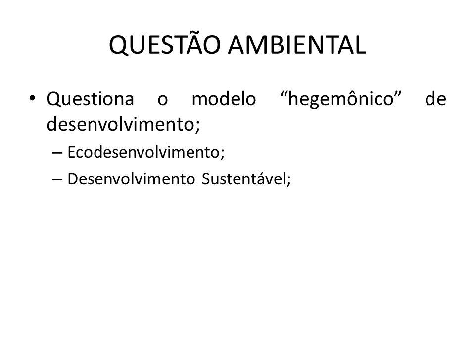 """QUESTÃO AMBIENTAL Questiona o modelo """"hegemônico"""" de desenvolvimento; – Ecodesenvolvimento; – Desenvolvimento Sustentável;"""