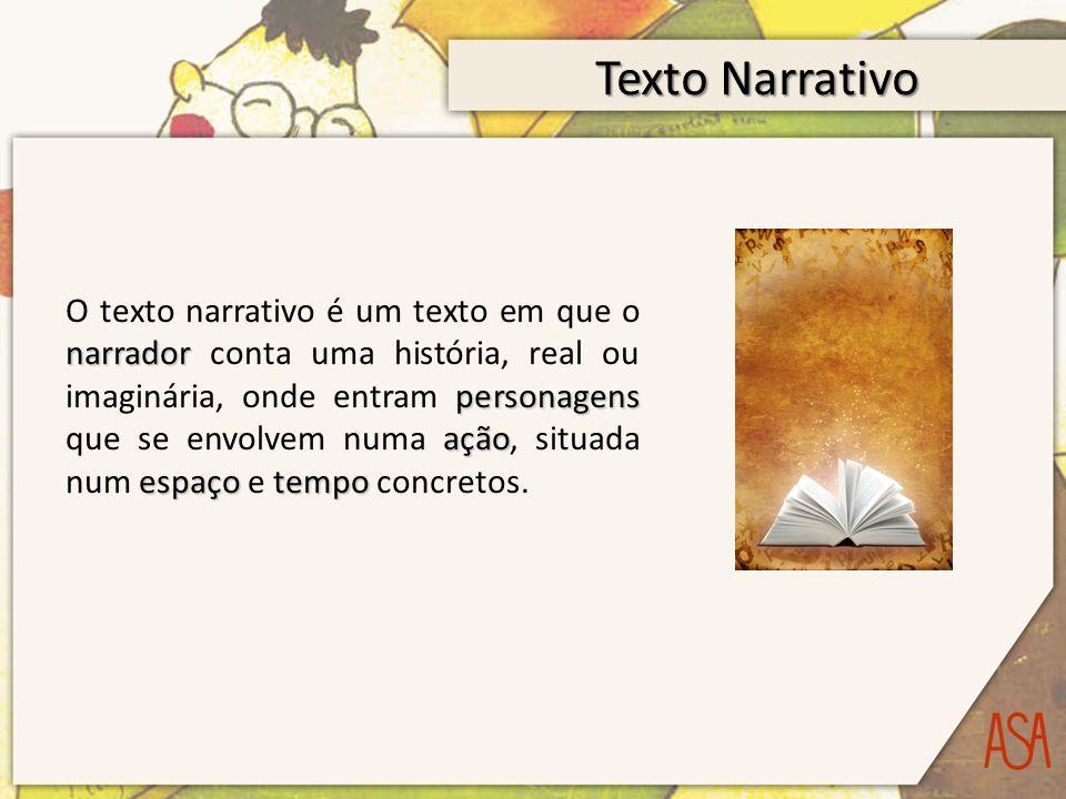 Texto Narrativo narrador personagens ação espaçotempo O texto narrativo é um texto em que o narrador conta uma história, real ou imaginária, onde entram personagens que se envolvem numa ação, situada num espaço e tempo concretos.