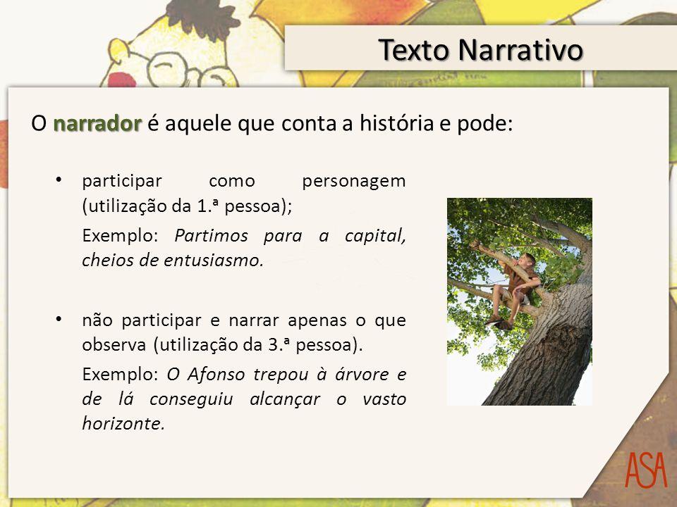 Texto Narrativo narrador O narrador é aquele que conta a história e pode: participar como personagem (utilização da 1.ᵃ pessoa); Exemplo: Partimos para a capital, cheios de entusiasmo.
