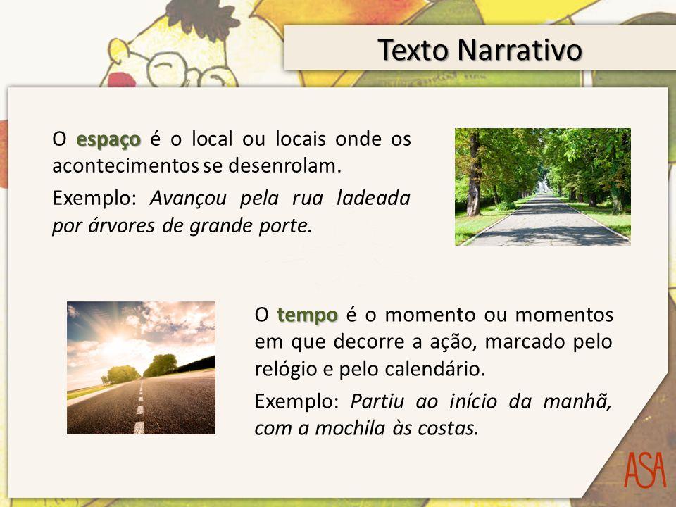 Texto Narrativo espaço O espaço é o local ou locais onde os acontecimentos se desenrolam. Exemplo: Avançou pela rua ladeada por árvores de grande port