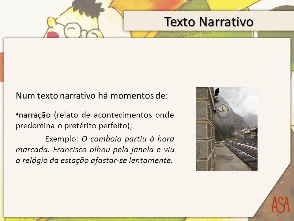 Texto Narrativo Num texto narrativo há momentos de: narração narração (relato de acontecimentos onde predomina o pretérito perfeito); Exemplo: O comboio partiu à hora marcada.