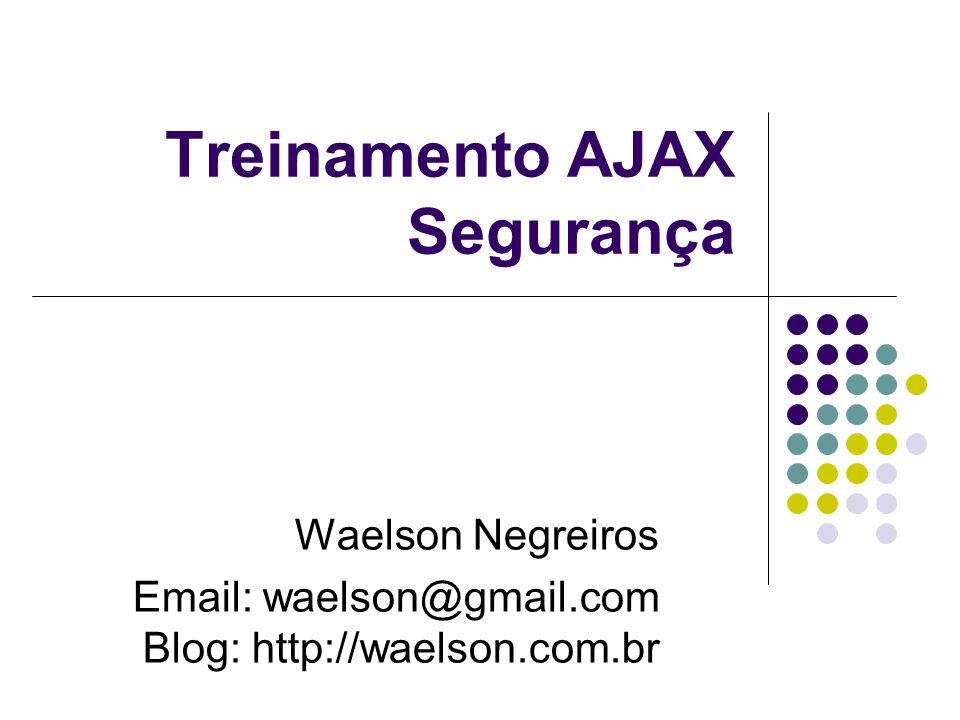 Treinamento AJAX Segurança Waelson Negreiros Email: waelson@gmail.com Blog: http://waelson.com.br