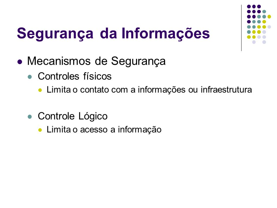 Segurançada Informações Mecanismos de Segurança Controles físicos Limita o contato com a informações ou infraestrutura Controle Lógico Limita o acesso