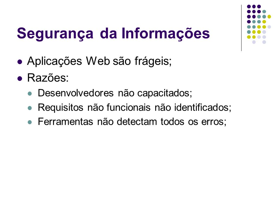 Segurançada Informações Aplicações Web são frágeis; Razões: Desenvolvedores não capacitados; Requisitos não funcionais não identificados; Ferramentas