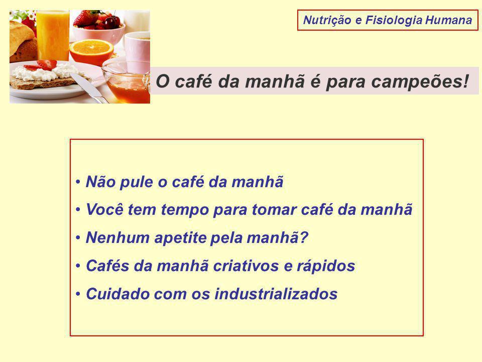 Nutrição e Fisiologia Humana O café da manhã é para campeões! Não pule o café da manhã Você tem tempo para tomar café da manhã Nenhum apetite pela man