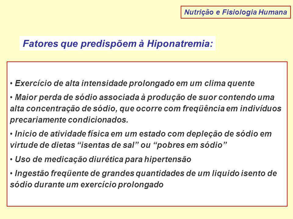 Nutrição e Fisiologia Humana Fatores que predispõem à Hiponatremia: Exercício de alta intensidade prolongado em um clima quente Maior perda de sódio a