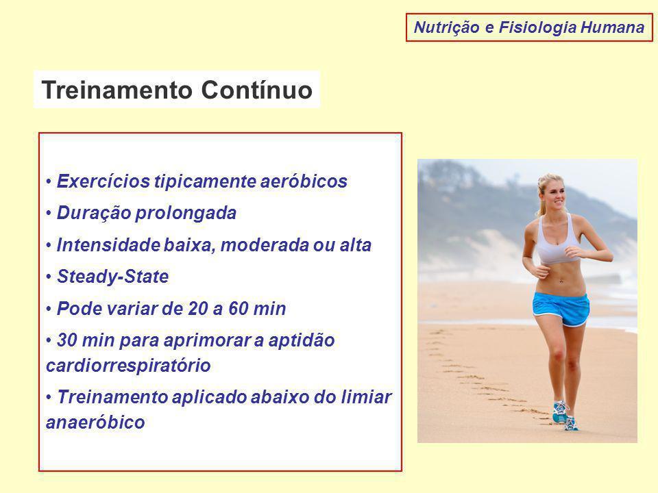 Treinamento Contínuo Nutrição e Fisiologia Humana Exercícios tipicamente aeróbicos Duração prolongada Intensidade baixa, moderada ou alta Steady-State Pode variar de 20 a 60 min 30 min para aprimorar a aptidão cardiorrespiratório Treinamento aplicado abaixo do limiar anaeróbico