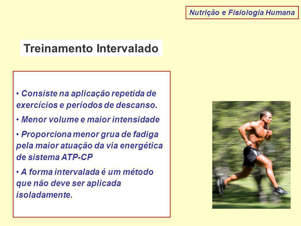 Treinamento Intervalado Nutrição e Fisiologia Humana Consiste na aplicação repetida de exercícios e períodos de descanso. Menor volume e maior intensi