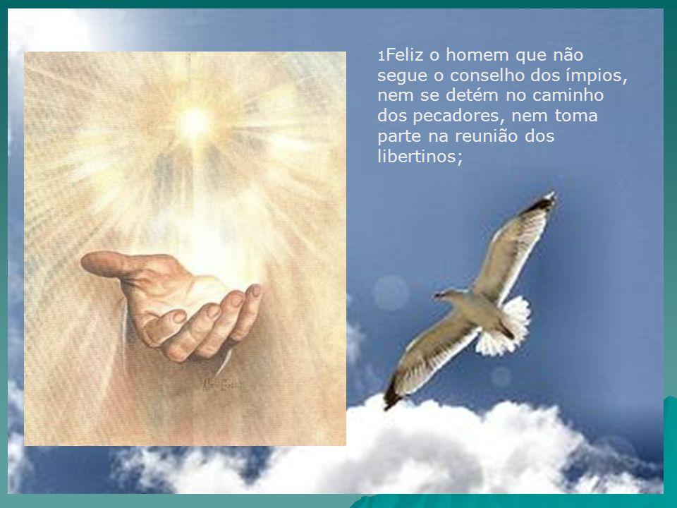 1 Feliz o homem que não segue o conselho dos ímpios, nem se detém no caminho dos pecadores, nem toma parte na reunião dos libertinos;