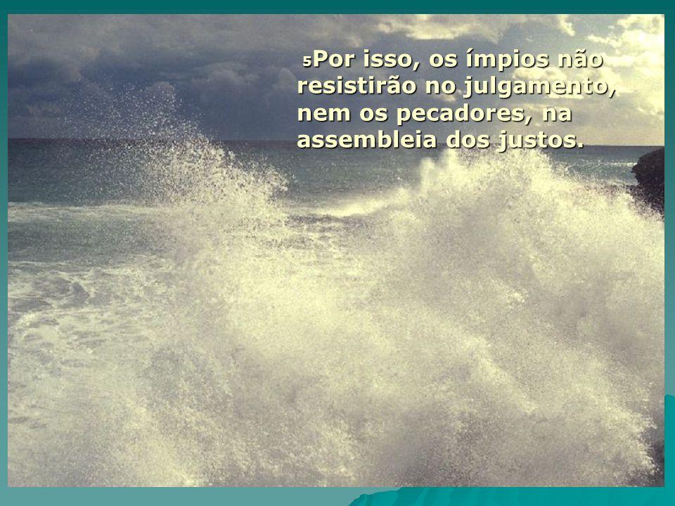 5 Por isso, os ímpios não resistirão no julgamento, nem os pecadores, na assembleia dos justos.