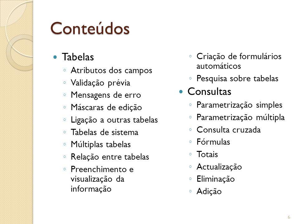 Conteúdos Tabelas ◦ Atributos dos campos ◦ Validação prévia ◦ Mensagens de erro ◦ Máscaras de edição ◦ Ligação a outras tabelas ◦ Tabelas de sistema ◦ Múltiplas tabelas ◦ Relação entre tabelas ◦ Preenchimento e visualização da informação ◦ Criação de formulários automáticos ◦ Pesquisa sobre tabelas Consultas ◦ Parametrização simples ◦ Parametrização múltipla ◦ Consulta cruzada ◦ Fórmulas ◦ Totais ◦ Actualização ◦ Eliminação ◦ Adição 6
