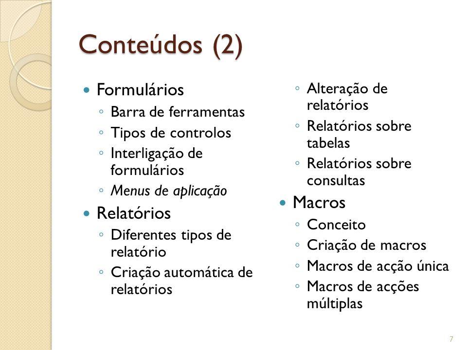 Conteúdos (2) Formulários ◦ Barra de ferramentas ◦ Tipos de controlos ◦ Interligação de formulários ◦ Menus de aplicação Relatórios ◦ Diferentes tipos de relatório ◦ Criação automática de relatórios ◦ Alteração de relatórios ◦ Relatórios sobre tabelas ◦ Relatórios sobre consultas Macros ◦ Conceito ◦ Criação de macros ◦ Macros de acção única ◦ Macros de acções múltiplas 7