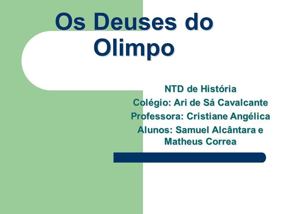 Os Deuses do Olimpo NTD de História Colégio: Ari de Sá Cavalcante Professora: Cristiane Angélica Alunos: Samuel Alcântara e Matheus Correa