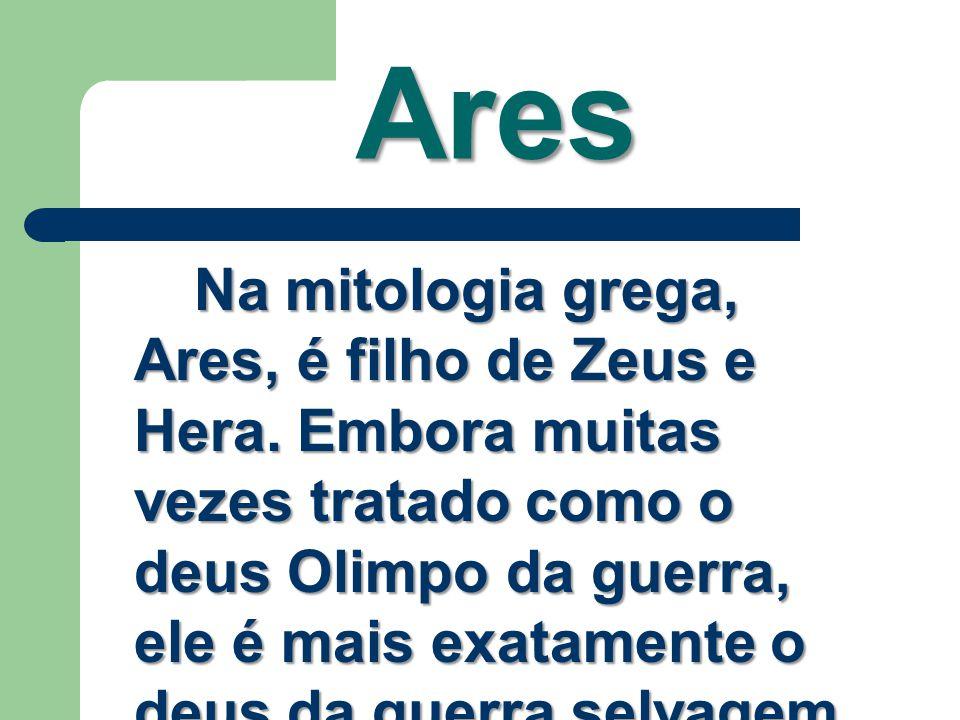 Ares Na mitologia grega, Ares, é filho de Zeus e Hera. Embora muitas vezes tratado como o deus Olimpo da guerra, ele é mais exatamente o deus da guerr