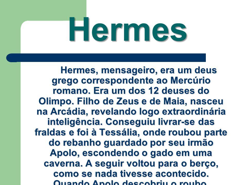 Hermes Hermes, mensageiro, era um deus grego correspondente ao Mercúrio romano. Era um dos 12 deuses do Olimpo. Filho de Zeus e de Maia, nasceu na Arc