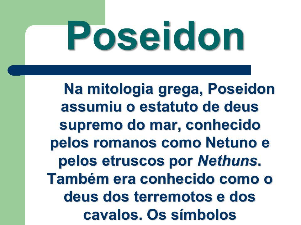Poseidon Na mitologia grega, Poseidon assumiu o estatuto de deus supremo do mar, conhecido pelos romanos como Netuno e pelos etruscos por Nethuns. Tam