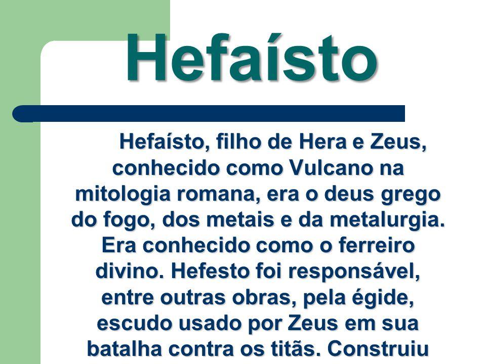Hefaísto Hefaísto, filho de Hera e Zeus, conhecido como Vulcano na mitologia romana, era o deus grego do fogo, dos metais e da metalurgia. Era conheci