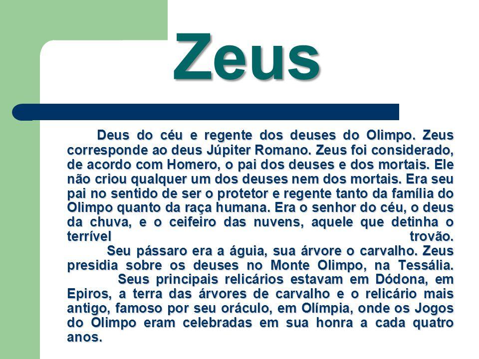 Zeus Deus do céu e regente dos deuses do Olimpo. Zeus corresponde ao deus Júpiter Romano. Zeus foi considerado, de acordo com Homero, o pai dos deuses