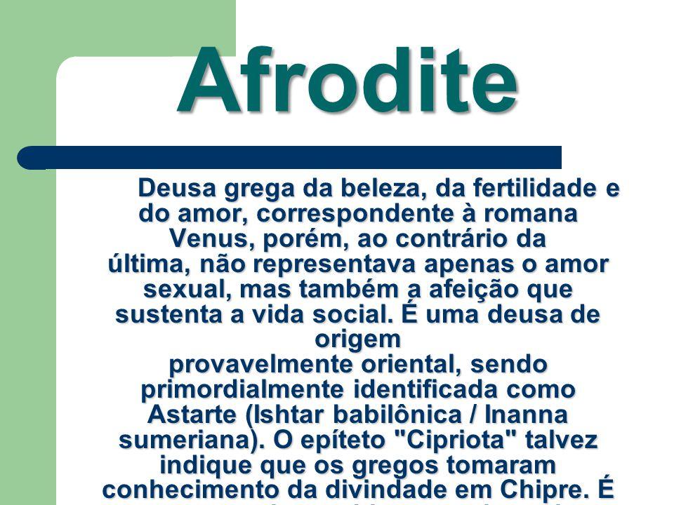 Afrodite Deusa grega da beleza, da fertilidade e do amor, correspondente à romana Venus, porém, ao contrário da última, não representava apenas o amor