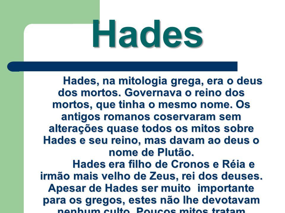 Hades Hades, na mitologia grega, era o deus dos mortos. Governava o reino dos mortos, que tinha o mesmo nome. Os antigos romanos coservaram sem altera