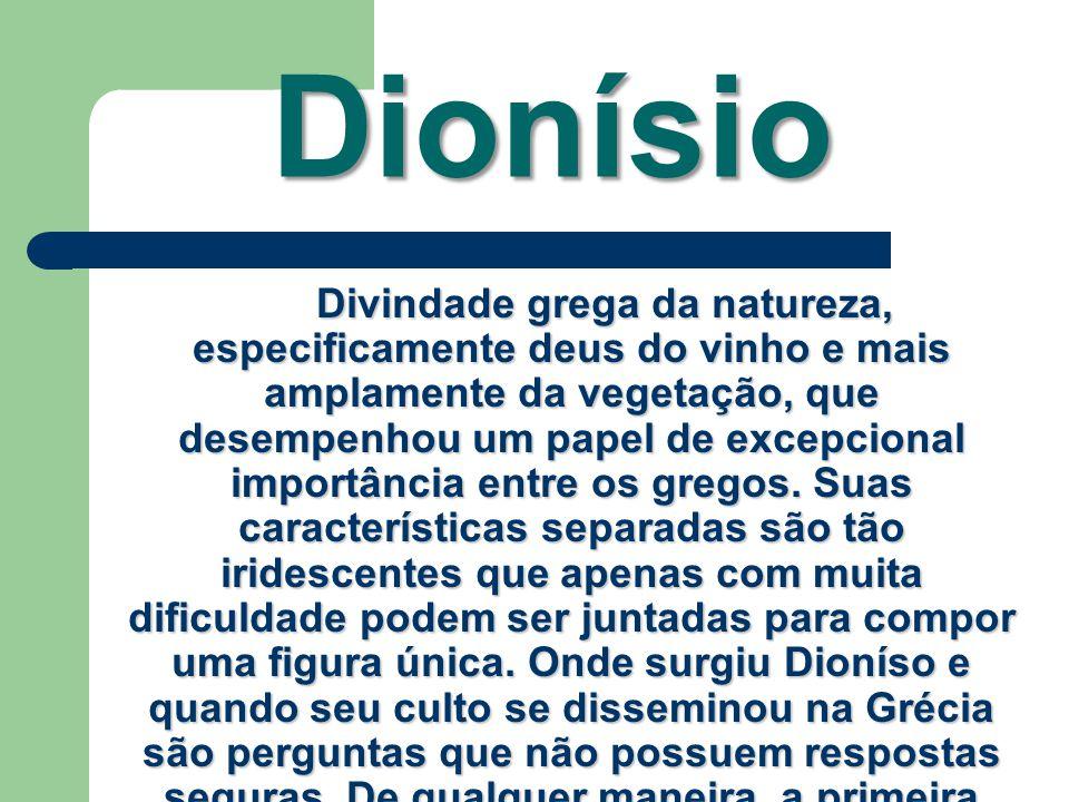 Dionísio Divindade grega da natureza, especificamente deus do vinho e mais amplamente da vegetação, que desempenhou um papel de excepcional importânci