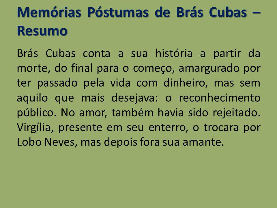 Memórias Póstumas de Brás Cubas – Resumo Brás Cubas conta a sua história a partir da morte, do final para o começo, amargurado por ter passado pela vi