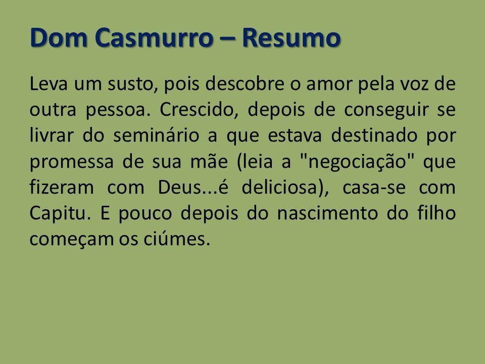Dom Casmurro – Resumo Leva um susto, pois descobre o amor pela voz de outra pessoa. Crescido, depois de conseguir se livrar do seminário a que estava
