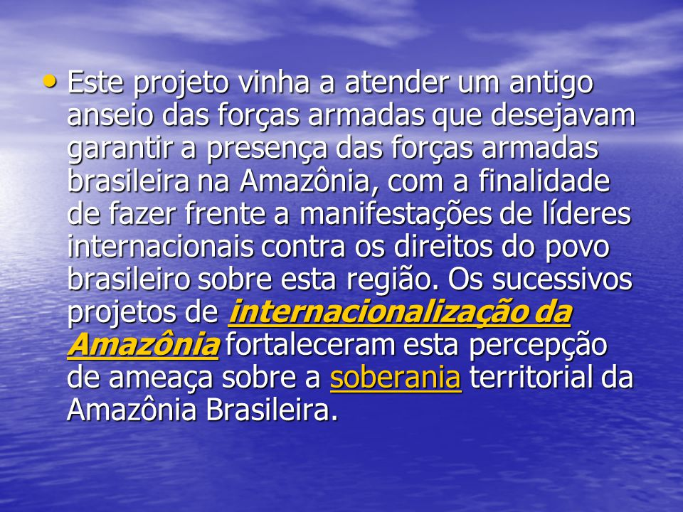 Este projeto vinha a atender um antigo anseio das forças armadas que desejavam garantir a presença das forças armadas brasileira na Amazônia, com a fi