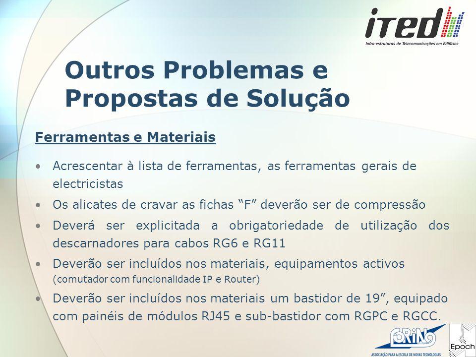Outros Problemas e Propostas de Solução Acrescentar à lista de ferramentas, as ferramentas gerais de electricistas Os alicates de cravar as fichas F deverão ser de compressão Deverá ser explicitada a obrigatoriedade de utilização dos descarnadores para cabos RG6 e RG11 Deverão ser incluídos nos materiais, equipamentos activos (comutador com funcionalidade IP e Router) Deverão ser incluídos nos materiais um bastidor de 19 , equipado com painéis de módulos RJ45 e sub-bastidor com RGPC e RGCC.
