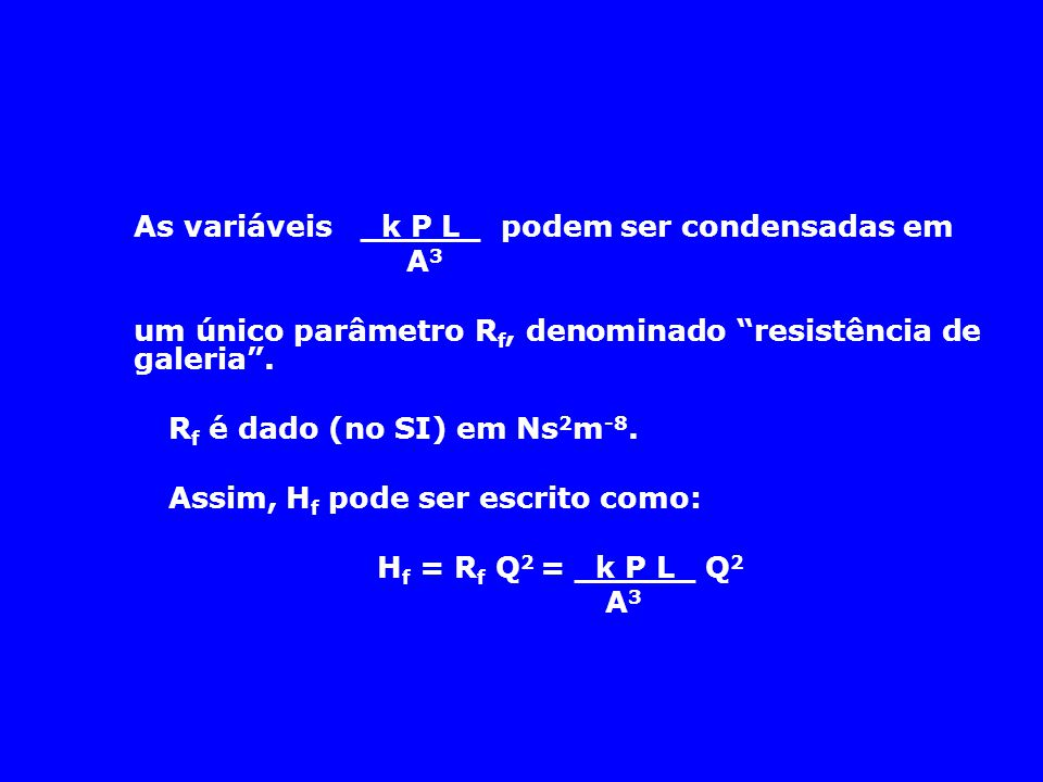 """As variáveis _k P L_ podem ser condensadas em A 3 um único parâmetro R f, denominado """"resistência de galeria"""". R f é dado (no SI) em Ns 2 m -8. Assim,"""