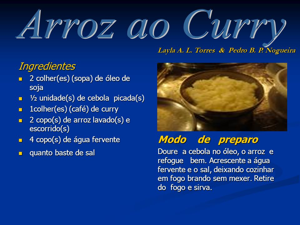 Ingredientes 2 colher(es) (sopa) de óleo de soja 2 colher(es) (sopa) de óleo de soja ½ unidade(s) de cebola picada(s) ½ unidade(s) de cebola picada(s) 1colher(es) (café) de curry 1colher(es) (café) de curry 2 copo(s) de arroz lavado(s) e escorrido(s) 2 copo(s) de arroz lavado(s) e escorrido(s) 4 copo(s) de água fervente 4 copo(s) de água fervente quanto baste de sal quanto baste de sal Modo de preparo Doure a cebola no óleo, o arroz e refogue bem.
