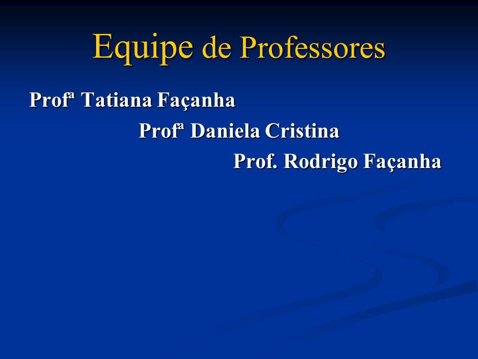 Equipe de Professores Profª Tatiana Façanha Profª Daniela Cristina Prof. Rodrigo Façanha