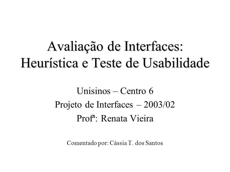 Avaliação de Interfaces: Heurística e Teste de Usabilidade Unisinos – Centro 6 Projeto de Interfaces – 2003/02 Profª: Renata Vieira Comentado por: Cássia T.