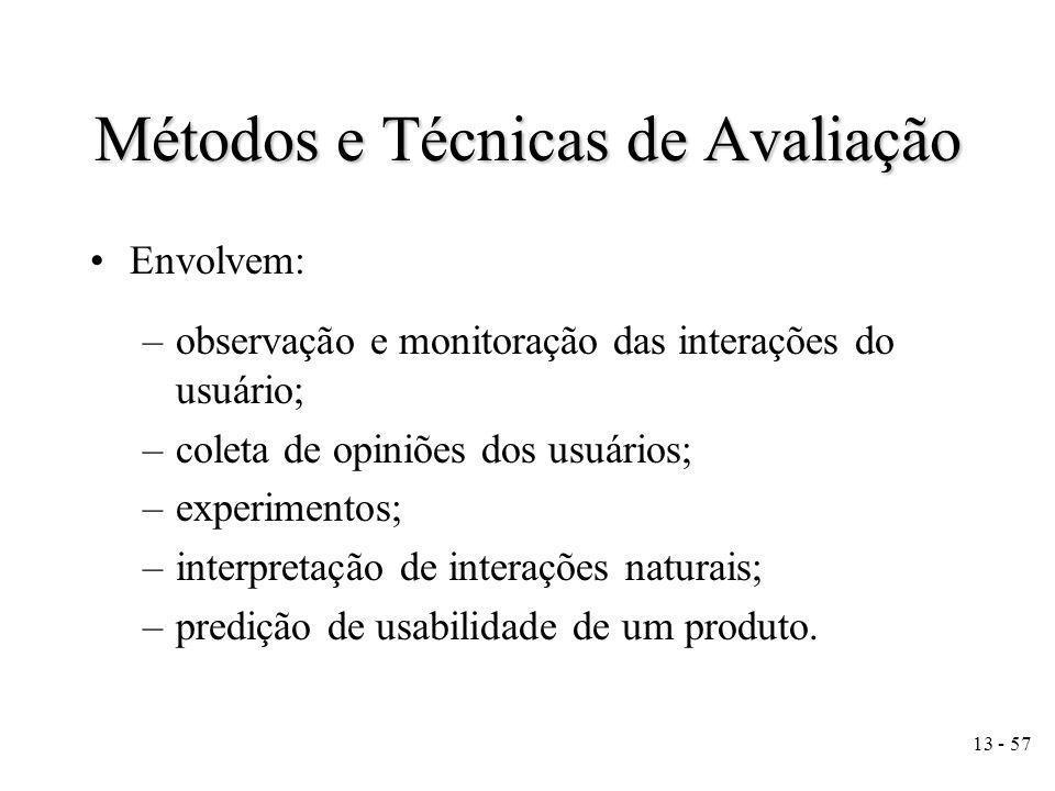 13 - 57 Métodos e Técnicas de Avaliação Envolvem: –observação e monitoração das interações do usuário; –coleta de opiniões dos usuários; –experimentos; –interpretação de interações naturais; –predição de usabilidade de um produto.