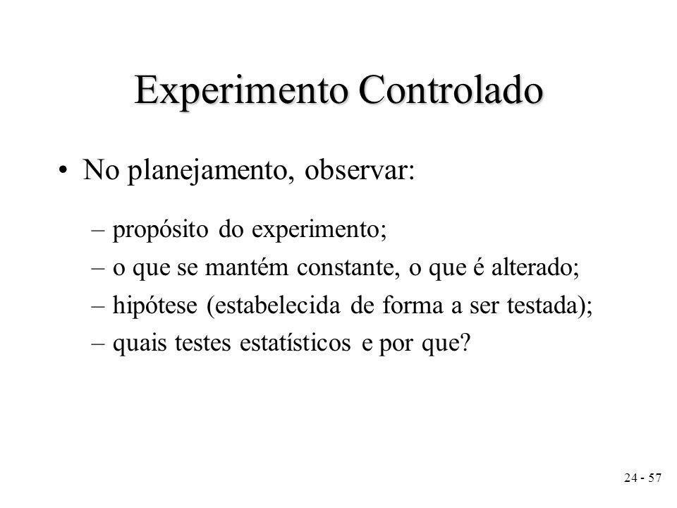24 - 57 Experimento Controlado No planejamento, observar: –propósito do experimento; –o que se mantém constante, o que é alterado; –hipótese (estabelecida de forma a ser testada); –quais testes estatísticos e por que?