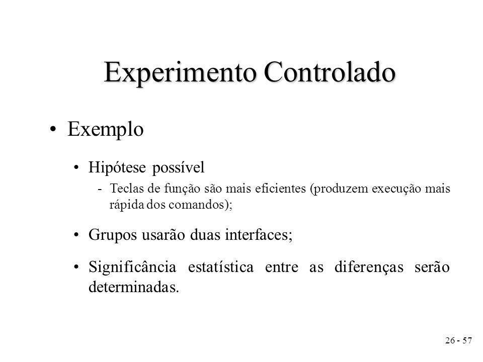 26 - 57 Experimento Controlado Exemplo Hipótese possível -Teclas de função são mais eficientes (produzem execução mais rápida dos comandos); Grupos usarão duas interfaces; Significância estatística entre as diferenças serão determinadas.