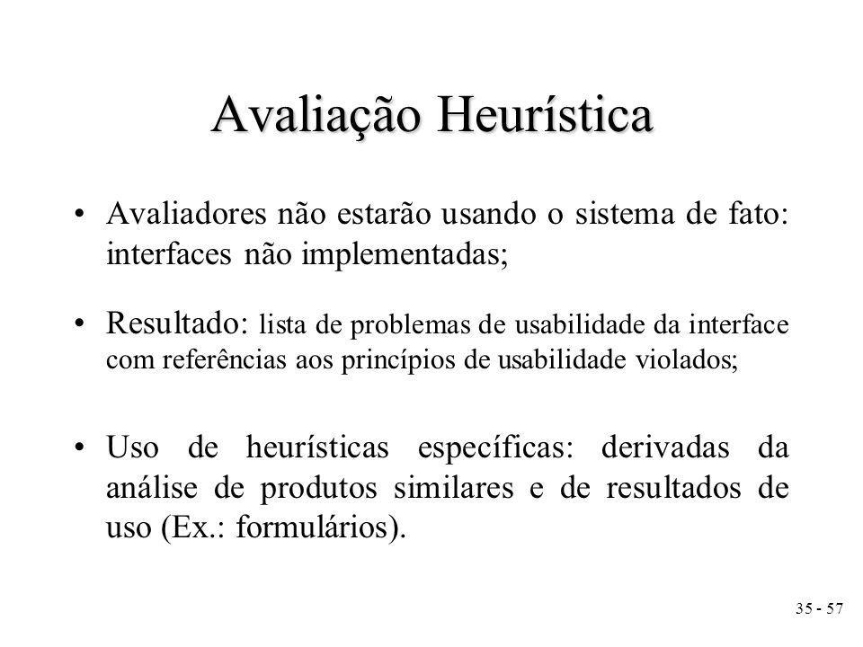 35 - 57 Avaliadores não estarão usando o sistema de fato: interfaces não implementadas; Resultado: lista de problemas de usabilidade da interface com referências aos princípios de usabilidade violados; Uso de heurísticas específicas: derivadas da análise de produtos similares e de resultados de uso (Ex.: formulários).