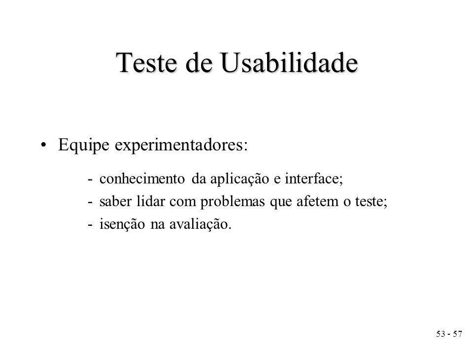 53 - 57 Equipe experimentadores: -conhecimento da aplicação e interface; -saber lidar com problemas que afetem o teste; -isenção na avaliação.