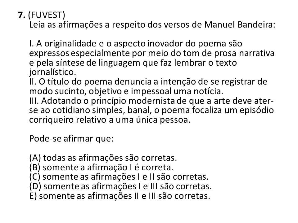 7. (FUVEST) Leia as afirmações a respeito dos versos de Manuel Bandeira: I. A originalidade e o aspecto inovador do poema são expressos especialmente
