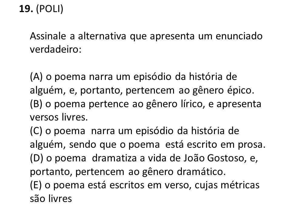 19. (POLI) Assinale a alternativa que apresenta um enunciado verdadeiro: (A) o poema narra um episódio da história de alguém, e, portanto, pertencem a