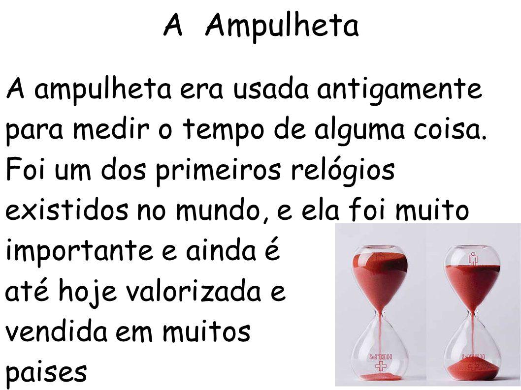 A Ampulheta A ampulheta era usada antigamente para medir o tempo de alguma coisa.
