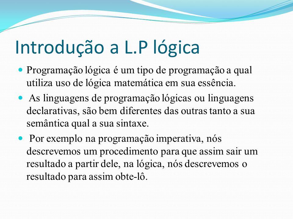 Introdução a L.P lógica Programação lógica é um tipo de programação a qual utiliza uso de lógica matemática em sua essência. As linguagens de programa