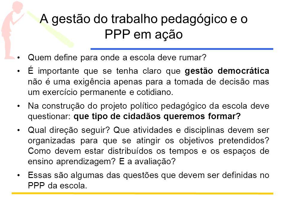 A gestão do trabalho pedagógico e o PPP em ação Quem define para onde a escola deve rumar? É importante que se tenha claro que gestão democrática não