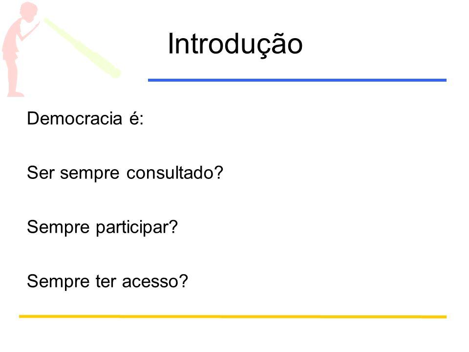 Introdução Democracia é: Ser sempre consultado? Sempre participar? Sempre ter acesso?