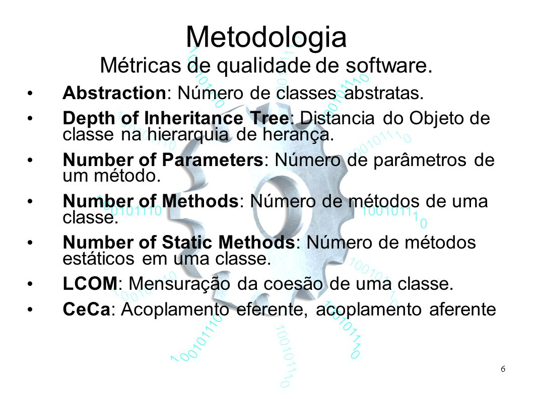 6 Metodologia Métricas de qualidade de software. Abstraction: Número de classes abstratas. Depth of Inheritance Tree: Distancia do Objeto de classe na