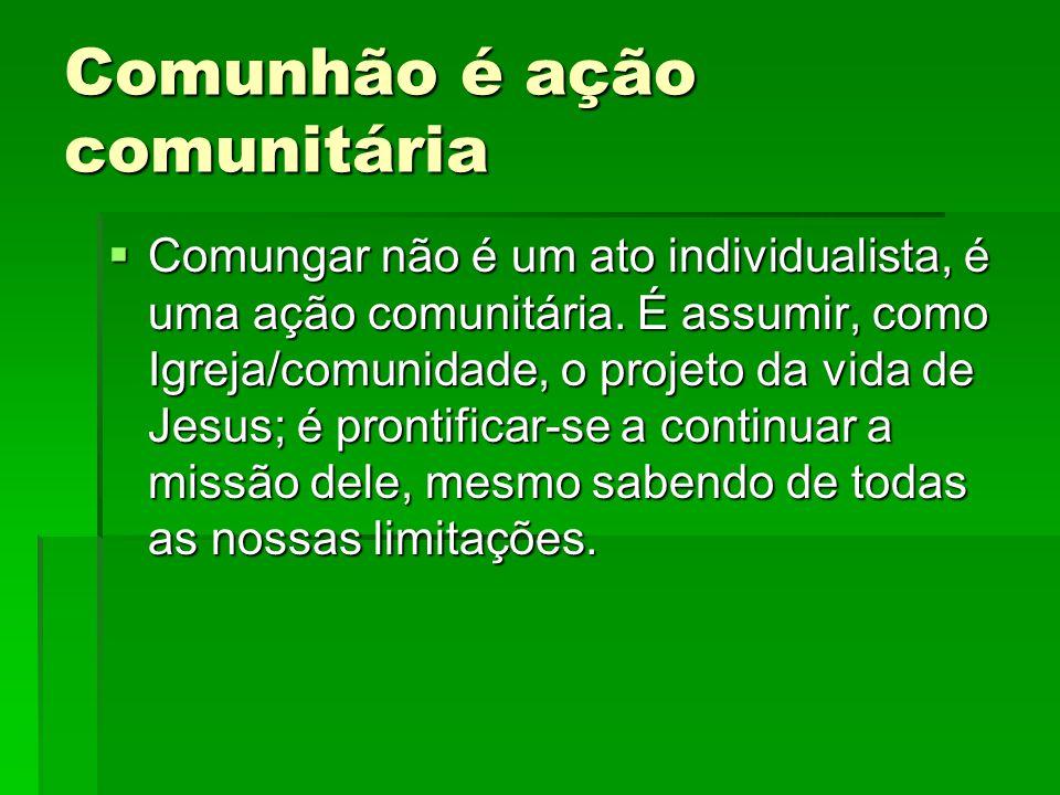 Comunhão é ação comunitária  Comungar não é um ato individualista, é uma ação comunitária. É assumir, como Igreja/comunidade, o projeto da vida de Je