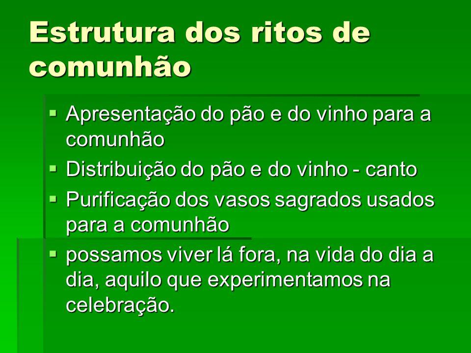 Estrutura dos ritos de comunhão  Apresentação do pão e do vinho para a comunhão  Distribuição do pão e do vinho - canto  Purificação dos vasos sagr