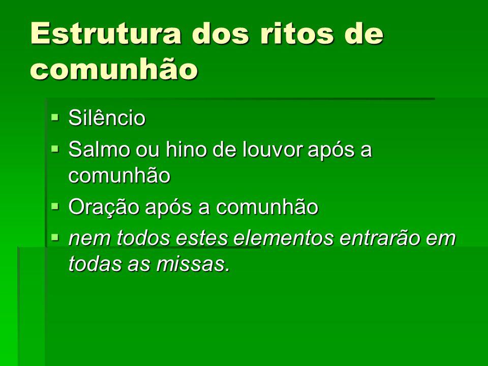Estrutura dos ritos de comunhão  Silêncio  Salmo ou hino de louvor após a comunhão  Oração após a comunhão  nem todos estes elementos entrarão em
