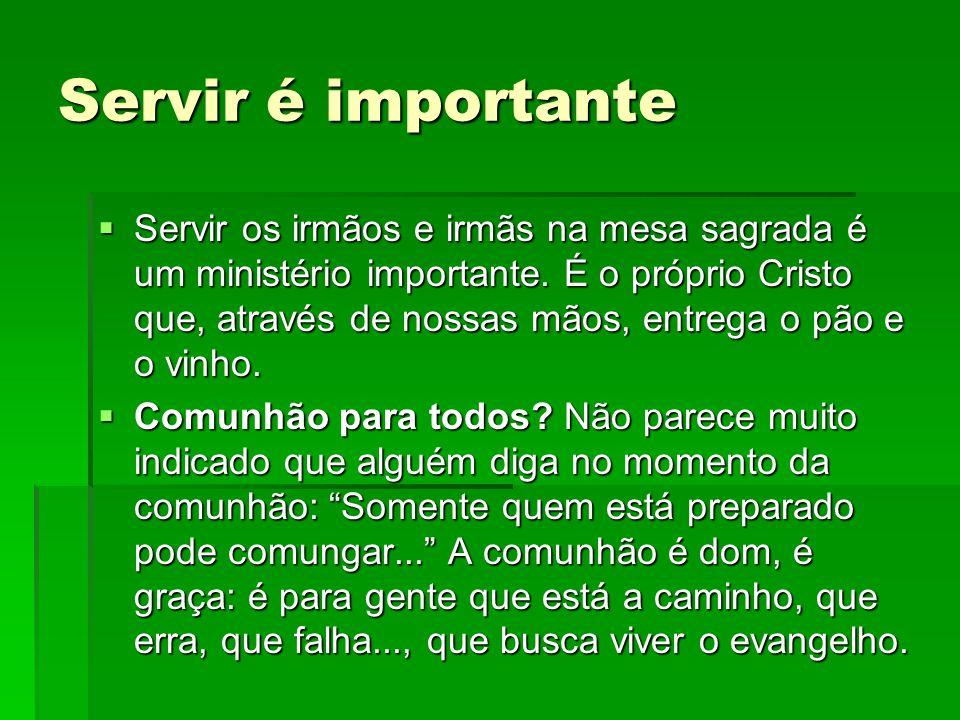 Servir é importante  Servir os irmãos e irmãs na mesa sagrada é um ministério importante. É o próprio Cristo que, através de nossas mãos, entrega o p